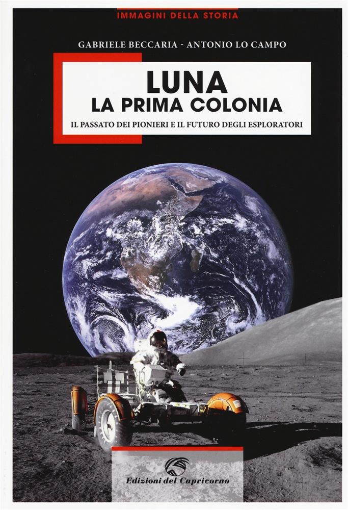 Gabriele Beccaria e Antonio Lo Campo, Luna, la prima colonia, Edizioni del Capricorno