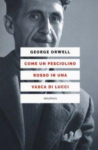 Letture d'estate 8: storia, arte, letteratura, mostre. George Orwel, Come un pesciolino rosso in una vasca di lucci, Elèuthera editrice